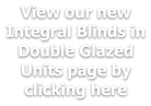View our new Integral Blinds in Double Glazed Units page by clicking here